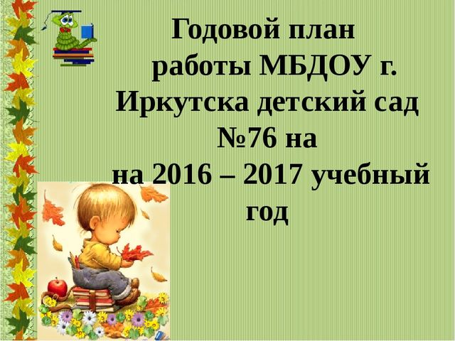 Годовой план работы МБДОУ г. Иркутска детский сад №76 на на 2016 – 2017 учеб...