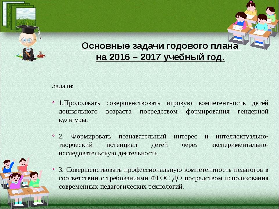 Основные задачи годового плана на 2016 – 2017 учебный год. Задачи: 1.Продолж...