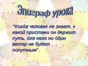 """""""Когда человек не знает, к какой пристани он держит путь, для него ни один в"""