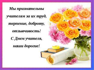 Мы признательны учителям за их труд, терпение, доброту, отзывчивость! С Днем