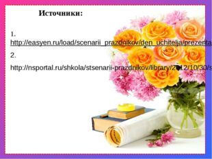 Источники: 1. http://easyen.ru/load/scenarii_prazdnikov/den_uchitelja/prezent