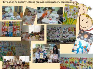 Фото отчет по проекту «Весна пришла, всем радость принесла!»