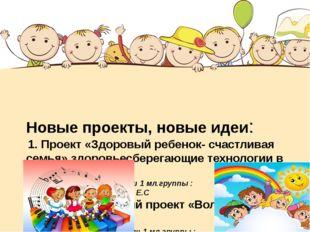 Новые проекты, новые идеи: 1. Проект «Здоровый ребенок- счастливая семья» зд