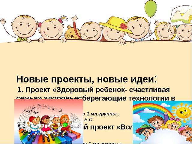 Новые проекты, новые идеи: 1. Проект «Здоровый ребенок- счастливая семья» зд...