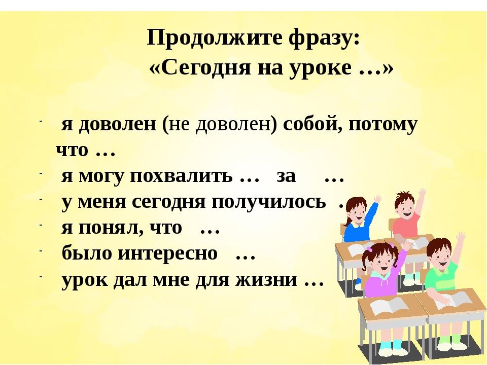 Продолжите фразу: «Сегодня на уроке …» я доволен (не доволен) собой, потому...