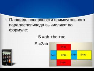 Площадь поверхности прямоугольного параллелепипеда вычисляют по формуле: S =