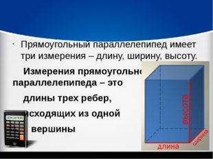 Прямоугольный параллелепипед имеет три измерения – длину, ширину, высоту. Из