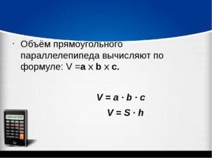 Объём прямоугольного параллелепипеда вычисляют по формуле: V =а х b х c. V =