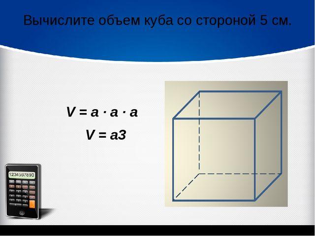 Вычислите объем куба со стороной 5 см. V = a ∙ а ∙ а V = а3