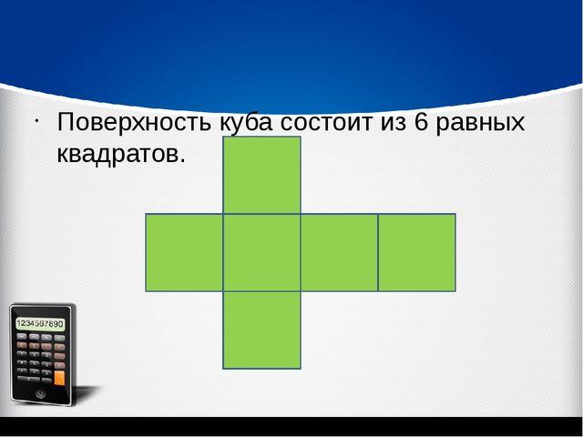 Поверхность куба состоит из 6 равных квадратов.