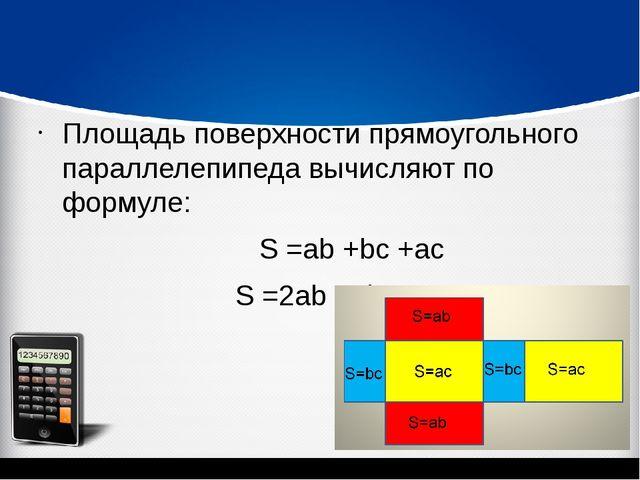Площадь поверхности прямоугольного параллелепипеда вычисляют по формуле: S =...