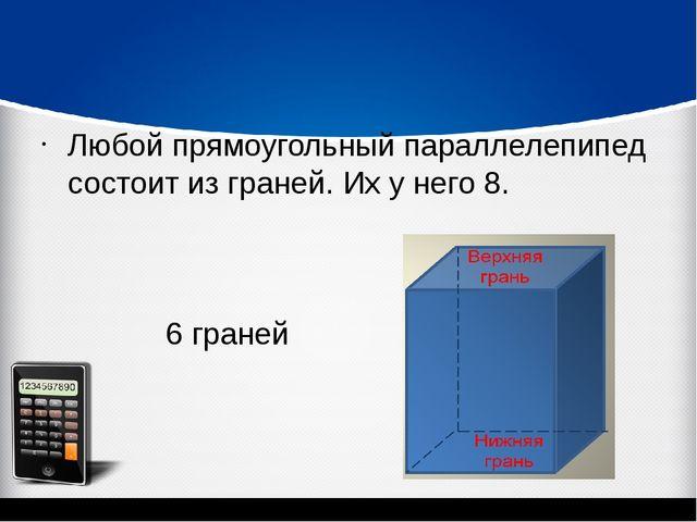 Любой прямоугольный параллелепипед состоит из граней. Их у него 8. 6 граней