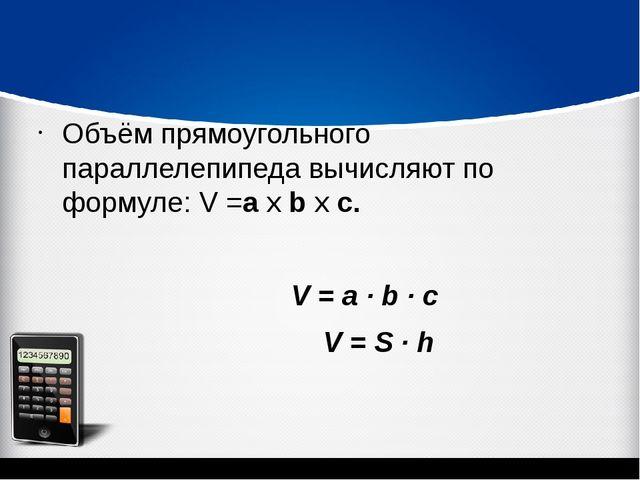 Объём прямоугольного параллелепипеда вычисляют по формуле: V =а х b х c. V =...