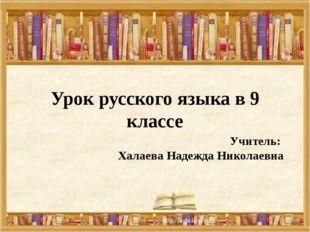 Урок русского языка в 9 классе Учитель: Халаева Надежда Николаевна