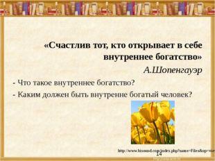 «Счастлив тот, кто открывает в себе внутреннее богатство» А.Шопенгауэр - Что