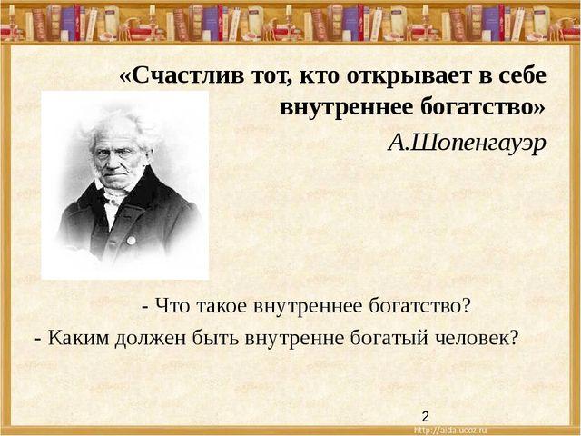 «Счастлив тот, кто открывает в себе внутреннее богатство» А.Шопенгауэр - Что...