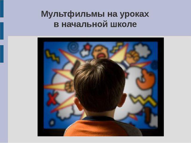 Мультфильмы на уроках в начальной школе