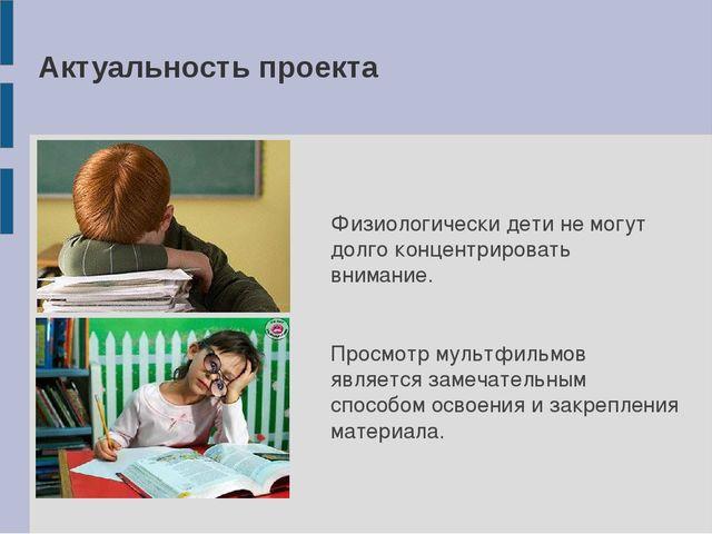 Актуальность проекта Физиологически дети не могут долго концентрировать внима...
