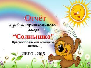 """Отчёт о работе пришкольного лагеря """"Солнышко"""" Краснополянской основной школы"""