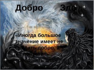 Добро Зло «Иногда большое значение имеет не сделать добро, а не допустить сов