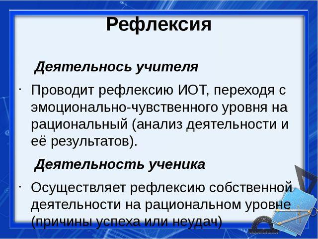 Рефлексия Деятельнось учителя Проводит рефлексию ИОТ, переходя с эмоционально...