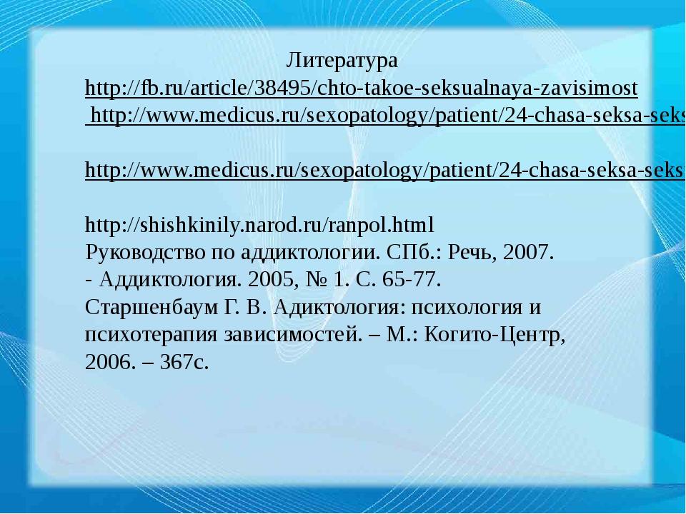 Литература http://fb.ru/article/38495/chto-takoe-seksualnaya-zavisimost http:...