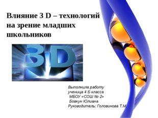 Влияние 3 D – технологий на зрение младших школьников Выполнила работу учениц