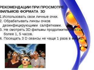 РЕКОМЕНДАЦИИ ПРИ ПРОСМОТРЕ ФИЛЬМОВ ФОРМАТА 3D 1.Использовать свои личные очки