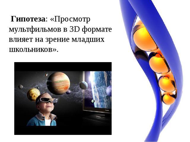 Гипотеза: «Просмотр мультфильмов в 3Dформате влияет на зрение младших школь...