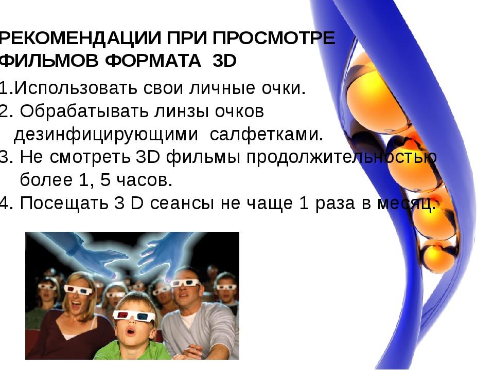 РЕКОМЕНДАЦИИ ПРИ ПРОСМОТРЕ ФИЛЬМОВ ФОРМАТА 3D 1.Использовать свои личные очки...