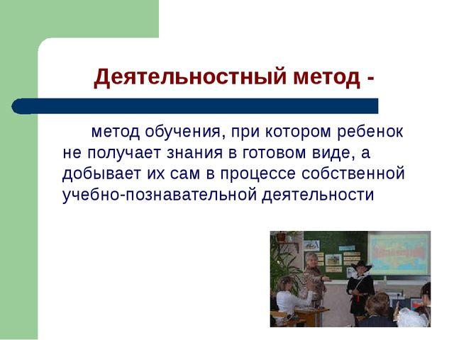 Деятельностный метод -  метод обучения, при котором ребенок не получает з...