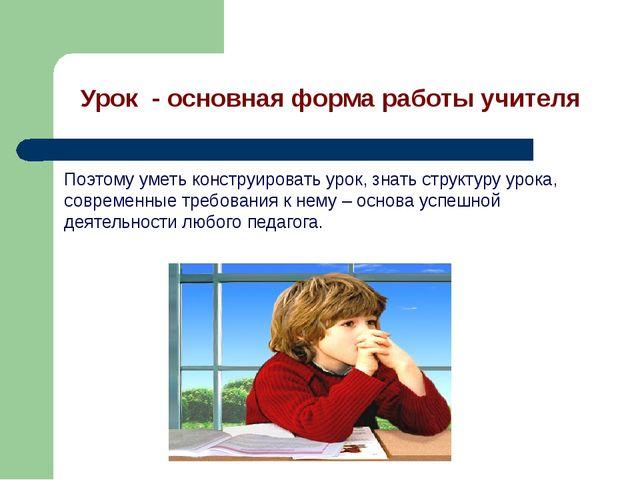 Урок - основная форма работы учителя Поэтому уметь конструировать урок, знать...