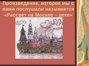 Произведение, которое мы с вами послушали называется «Рассвет на Москве – реке»
