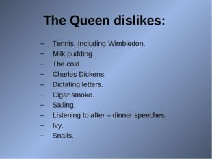The Queen dislikes: Tennis. Including Wimbledon. Milk pudding. The cold. Char