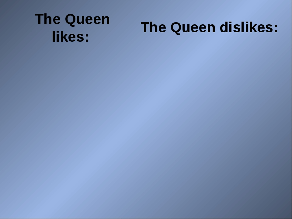 The Queen likes: The Queen dislikes:
