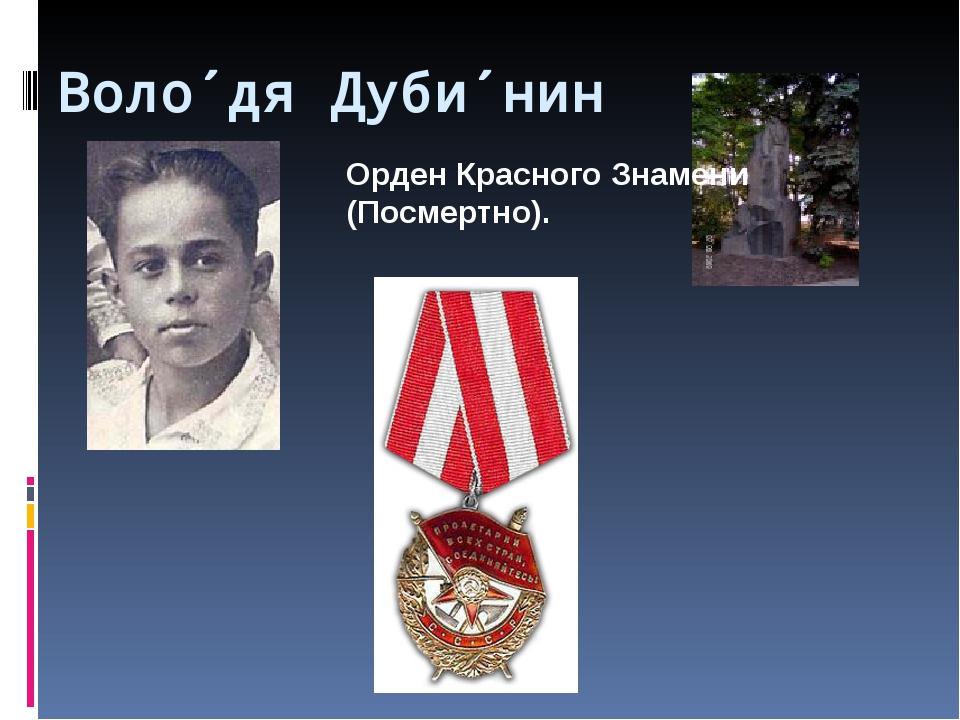 Воло́дя Дуби́нин Орден Красного Знамени (Посмертно).