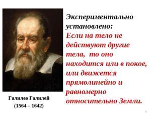 * Галилео Галилей (1564 – 1642) Экспериментально установлено: Если на тело не