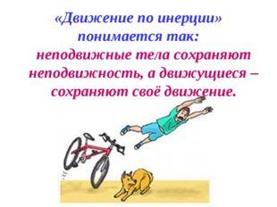 «Движение по инерции» понимается так: неподвижные тела сохраняют неподвижност