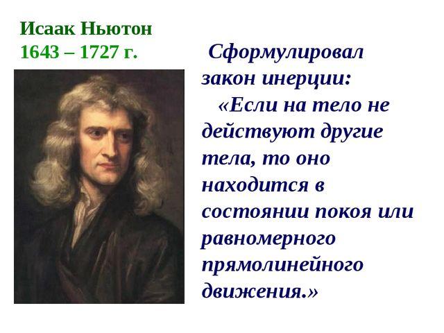 Сформулировал закон инерции: «Если на тело не действуют другие тела, то оно...