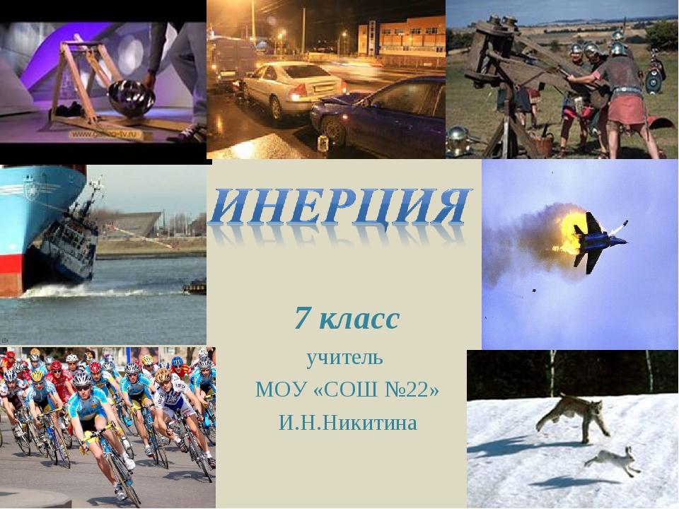 7 класс учитель МОУ «СОШ №22» И.Н.Никитина