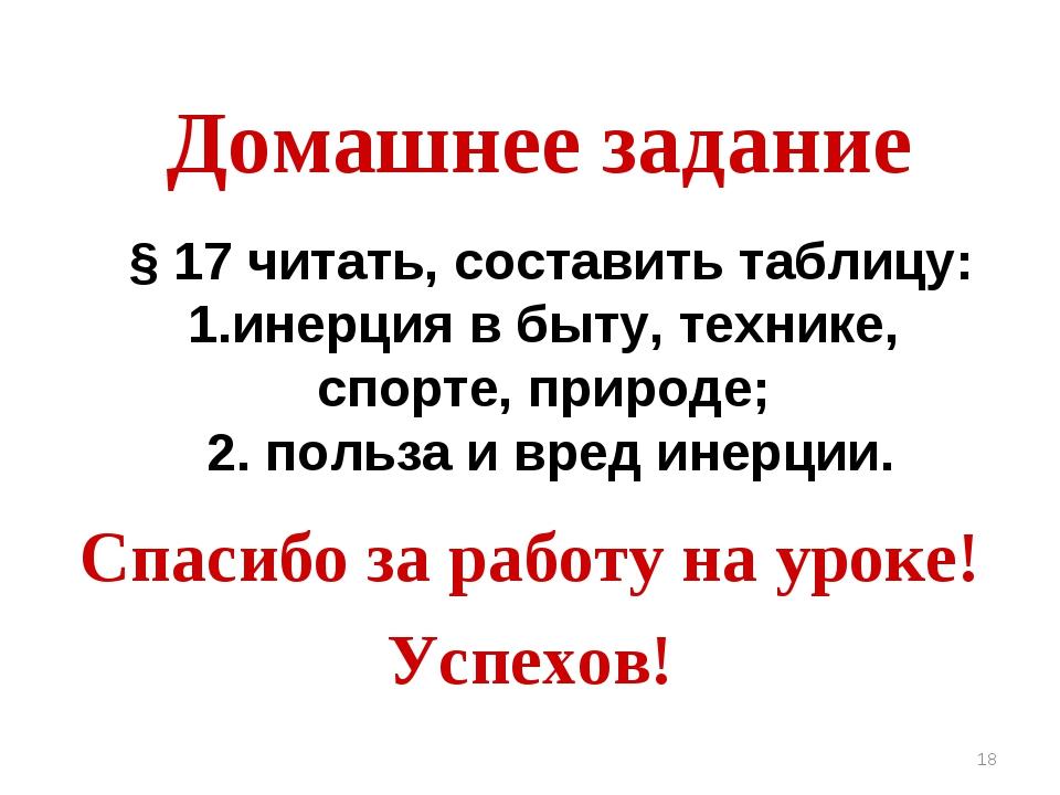 * Домашнее задание Спасибо за работу на уроке! Успехов! § 17 читать, составит...