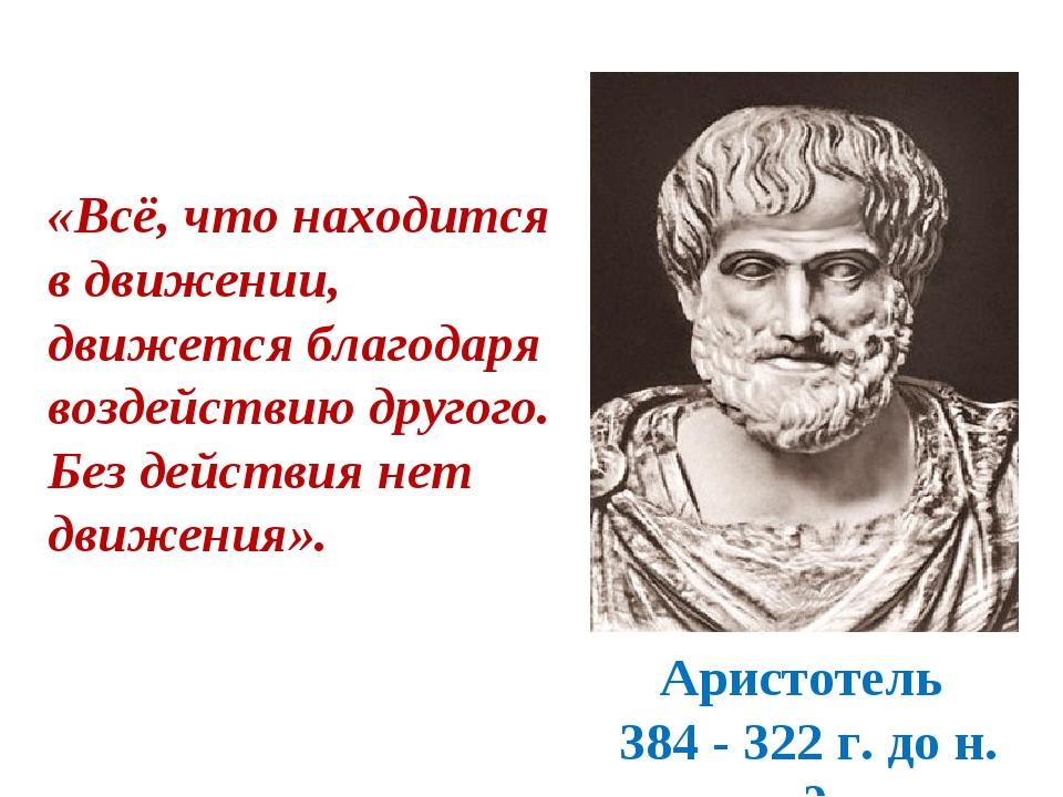 Аристотель 384 - 322 г. до н. э. «Всё, что находится в движении, движется бла...