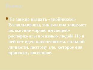 Вывод: Ее можно назвать «двойником» Раскольникова, так как она занимает полож