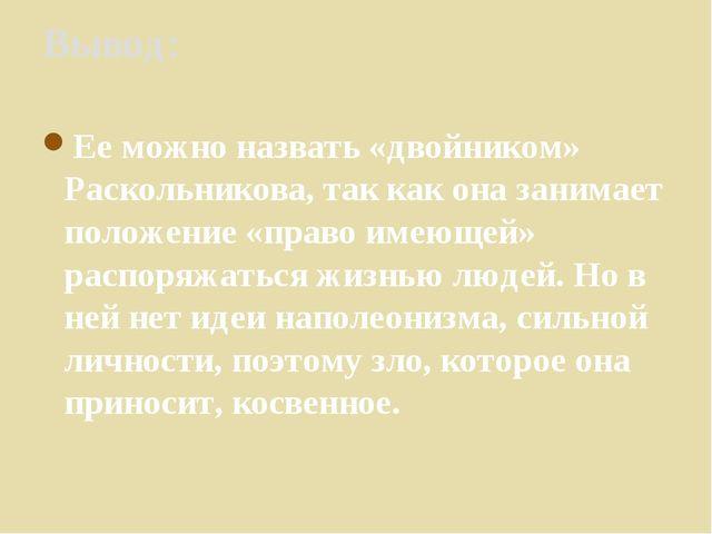Вывод: Ее можно назвать «двойником» Раскольникова, так как она занимает полож...