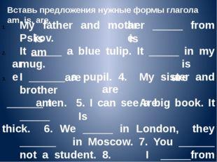 Вставь предложения нужные формы глагола am, is, are. My father and mother ___