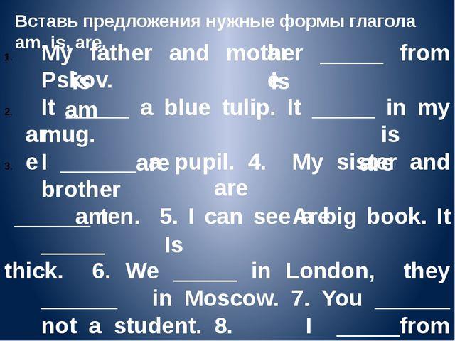 Вставь предложения нужные формы глагола am, is, are. My father and mother ___...