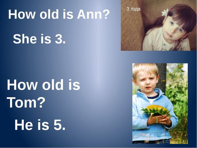 How old is Ann? She is 3. How old is Tom? He is 5. 3 года 5 лет