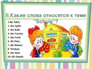 """II.Какие слова относятся к теме """"Schule""""? 1.die Tafel; 2. der Apfel; 3. der"""