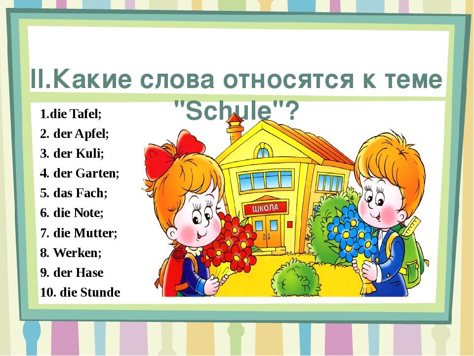"""II.Какие слова относятся к теме """"Schule""""? 1.die Tafel; 2. der Apfel; 3. der..."""