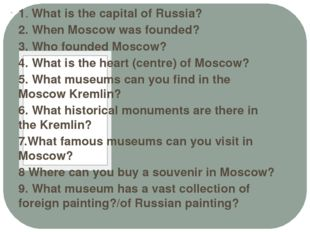 1. What is the capital of Russia? 2. When Moscow was founded? 3. Who founded